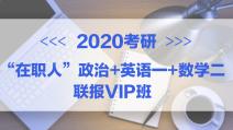 """2020考研""""在职人""""政治+英语一+数学二联报专属VIP班"""