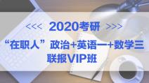 """2020考研""""在职人""""政治+英语一+数学三联报专属VIP班"""