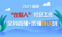 """2021考研""""在职人""""社会工作全科直播+录播协议班"""