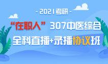 """2021考研""""在职人""""307中医综合全科直播+录播协议班"""