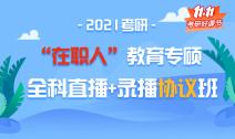 """2021考研""""在职人""""教育专硕全科直播+录播协议班"""